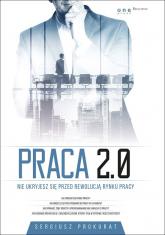 Praca 2.0. Nie ukryjesz się przed rewolucją rynku pracy - Prokurat Sergiusz | mała okładka