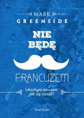 Nie będę Francuzem (choćbym nie wiem jak się starał) - Mark Greenside | mała okładka
