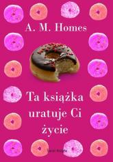Ta książka uratuje Ci życie - A.M. Homes | mała okładka