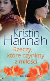 Rzeczy które czynimy z miłości - Kristin Hannah | mała okładka