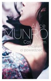 Coś, o czym chciałabym ci powiedzieć - Alice Munro   mała okładka