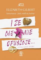 I że Cię nie opuszczę - Elizabeth Gilbert | mała okładka