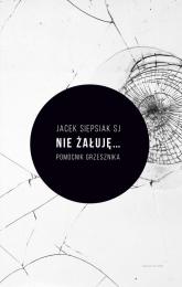 Nie żałuję... Pomocnik grzesznika - Jacek Siepsiak | mała okładka