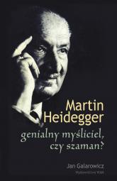 Martin Heidegger genialny myśliciel czy szaman? - Jan Galarowicz | mała okładka