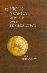 Ksiądz Piotr Skarga 1536-1612. Życie i dziedzictwo - Opracowanie zbiorowe | mała okładka