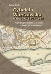 Cytadela Warszawska w latach 1830-1864 - Iwona Śledź | mała okładka