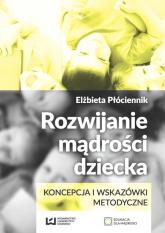 Rozwijanie mądrości dziecka. Koncepcja i wskazówki metodyczne - Elżbieta Płóciennik   mała okładka