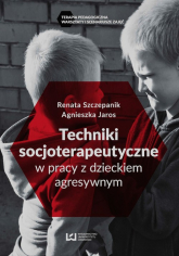 Techniki socjoterapeutyczne w pracy z dzieckiem agresywnym - Szczepanik Renata, Jaros Agnieszka   mała okładka