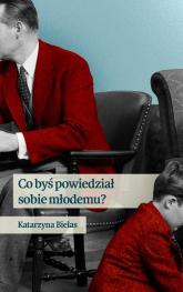 Co byś powiedział sobie młodemu - Katarzyna Bielas | mała okładka