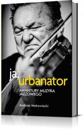 Ja, Urbanator. Awantury muzyka jazzowego - Andrzej Makowiecki | mała okładka