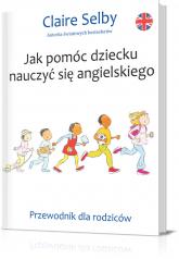 Jak pomóc dziecku nauczyć się angielskiego. Przewodnik dla rodziców - Claire Selby | mała okładka