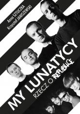My lunatycy. Rzecz o Republice - Sztuczka Anna, Janiszewski Krzysztof | mała okładka