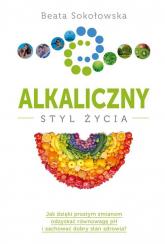 Alkaliczny styl życia - Beata Sokołowska | mała okładka