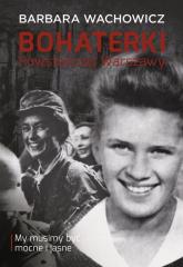 Bohaterki Powstańczej Warszawy. My musimy być mocne i jasne - Barbara Wachowicz | mała okładka