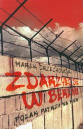 Zdarzyło się w Berlinie Polak patrzy na mur - Marek Orzechowski | mała okładka