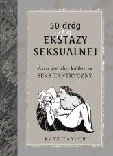 50 dróg do ekstazy seksualnej. Życie jest zbyt krótkie na seks tantryczny - Kate Taylor | mała okładka