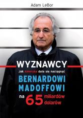 Wyznawcy czyli jak Ameryka dała się naciągnąć Bernardowi Madoffowi na 65 miliardów dolarów - Adam LeBor | mała okładka