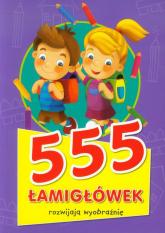 555 łamigłówek rozwijają wyobraźnię - Opracowanie zbiorowe | mała okładka