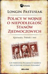 Polacy w wojnie o niepodległość Stanów Zjednoczonych. Kościuszko, Pułaski i inni - Longin Pastusiak | mała okładka