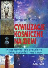 Cywilizacje kosmiczne na ziemi. Niesamowite, ale prawdziwe - fakty, budowle i inne ślady - Janusz Bieszk | mała okładka