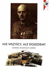 Nie wszyscy, ale dojdziemy. Generał Władysław Andres - Opracowanie zbiorowe | mała okładka