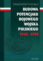 Budowa potencjału bojowego Wojska Polskiego 1945-1990 - Franciszek Puchała   mała okładka