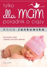 Tylko dla mam. Poradnik o ciąży - Anna Jankowska | mała okładka
