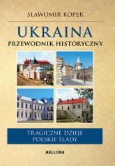 Ukraina Przewodnik historyczny Tragiczne dzieje. Polskie ślady. - Sławomir Koper | mała okładka