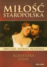 Miłość staropolska. Obyczaje intrygi skandale - Agnieszka Lisak | mała okładka