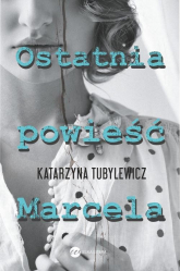 Ostatnia powieść Marcela - Katarzyna Tubylewicz | mała okładka