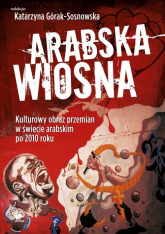 Arabska Wiosna. Kulturowy obraz przemian w świecie arabskim po 2010 roku - Praca zbiorowa | mała okładka