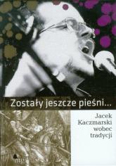 Zostały jeszcze pieśni. Jacek Kaczmarski wobec tradycji - Praca zbiorowa | mała okładka