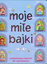 Moje miłe bajki. Najpiękniejsze bajeczki dla najmłodszych - Urszula Kozłowska | mała okładka
