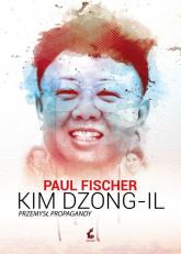 Kim Dzong Il. Przemysł propagandy - Paul Fischer | mała okładka