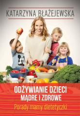 Katarzyna Błażejewska. Odżywianie dzieci mądre i zdrowe. Porady mamy dietetyczki - Eliza Piotrowska | mała okładka