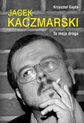 Jacek Kaczmarski. To moja droga - Krzysztof Gajda | mała okładka