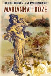 Marianna i róże Życie codzienne w Wielkopolsce w latach 1890-1914 z tradycji rodzinnej - Fedorowicz Janina, Konopińska Joanna | mała okładka
