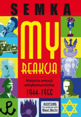 My, reakcja. Historia emocji antykomunistów w latach 1944-1956 - Piotr Semka | mała okładka