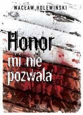 Honor mi nie pozwala - Wacław Holewiński | mała okładka