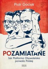 Pozamiatane. Jak Platforma Obywatelska porwała Polskę - Piotr Gociek | mała okładka