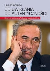 Od uwikłania do autentyczności. Biografia polityczna Tadeusza Mazowieckiego - Roman Graczyk | mała okładka