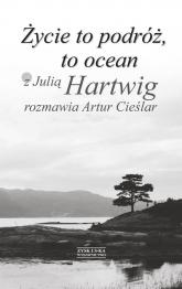 Życie to podróż, to ocean. Z Julią Hartwig rozmawia Artur Cieślar - Artur Cieślar | mała okładka