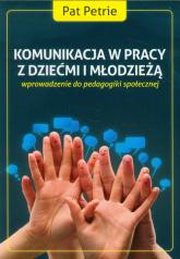 Komunikacja w pracy z dziećmi i młodzieżą wprowadzenie do pedagogiki społecznej - Pat Petrie | mała okładka