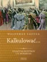 Kalkulować. Polacy na szczytach c.k.monarchii - Waldemar Łazuga | mała okładka