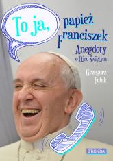 To ja papież Franciszek Anegdoty o Ojcu Świętym - Grzegorz Polak | mała okładka
