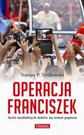 Operacja Franciszek. Sześć medialnych mitów na temat papieża - Terlikowski Tomasz P. | mała okładka
