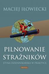 Pilnowanie strażników. Etyka dziennikarska w praktyce - Maciej Iłowiecki | mała okładka
