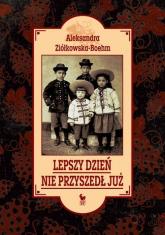 Lepszy dzień nie przyszedł już - Aleksandra Ziółkowska-Boehm | mała okładka