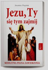 Jezu ty się tym zajmij. Modlitwa pełnego zawierzenia - Joanna Piątek | mała okładka