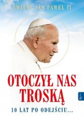 Św. Jan Paweł II. Otoczył nas troską. 10 lat po odejściu - Praca zbiorowa | mała okładka